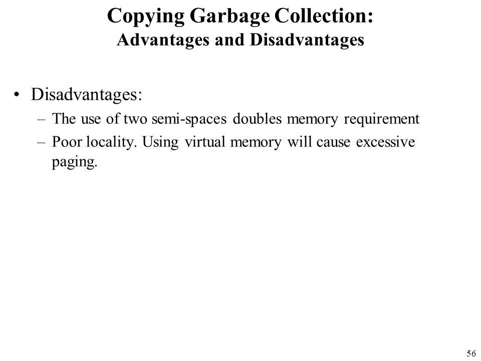 56 Copying Garbage Collection: Advantages and Disadvantages Disadvantages: –The use of two semi-spaces doubles memory requirement –Poor locality.
