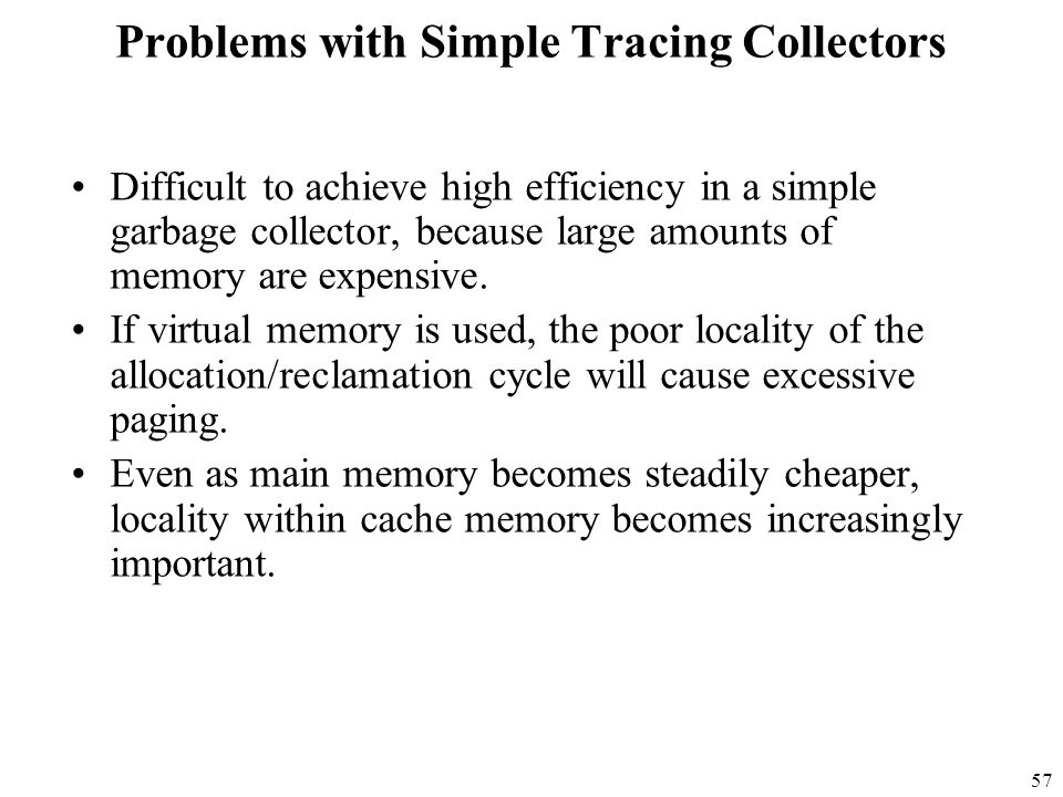 57 Problems with Simple Tracing Collectors Difficult to achieve high efficiency in a simple garbage collector, because large amounts of memory are expensive.