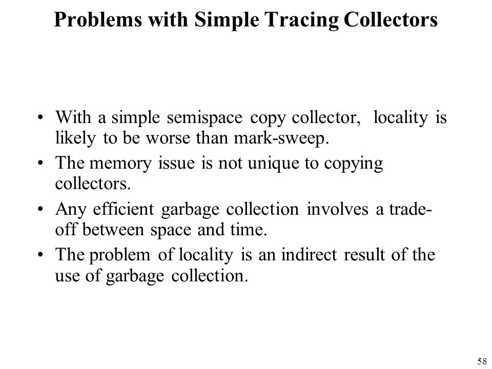 58 Problems with Simple Tracing Collectors With a simple semispace copy collector, locality is likely to be worse than mark-sweep.