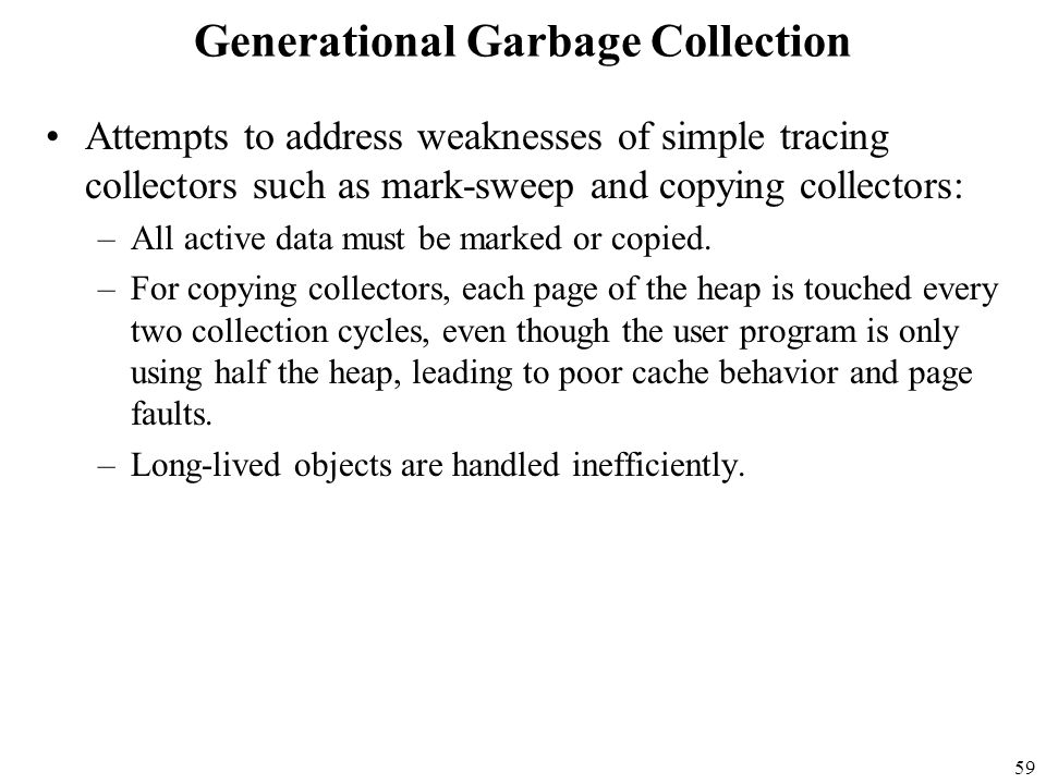 59 Generational Garbage Collection Attempts to address weaknesses of simple tracing collectors such as mark-sweep and copying collectors: –All active data must be marked or copied.