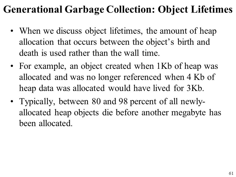 61 Generational Garbage Collection: Object Lifetimes When we discuss object lifetimes, the amount of heap allocation that occurs between the object's birth and death is used rather than the wall time.