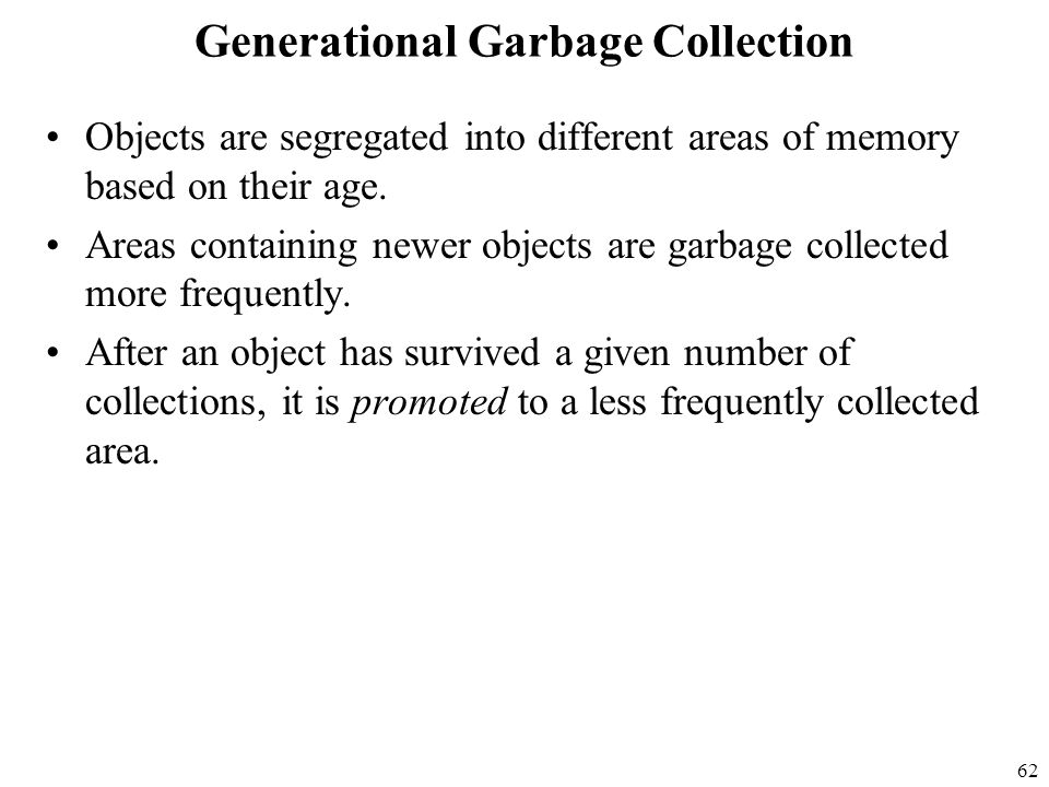 62 Generational Garbage Collection Objects are segregated into different areas of memory based on their age.