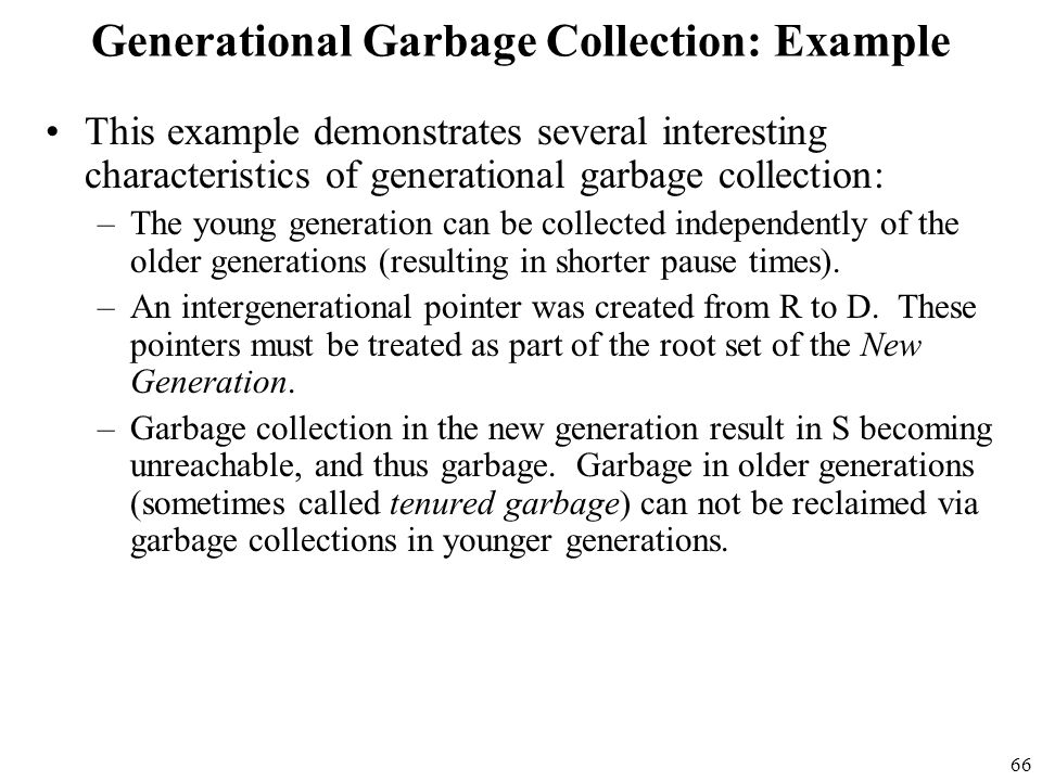 66 Generational Garbage Collection: Example This example demonstrates several interesting characteristics of generational garbage collection: –The young generation can be collected independently of the older generations (resulting in shorter pause times).