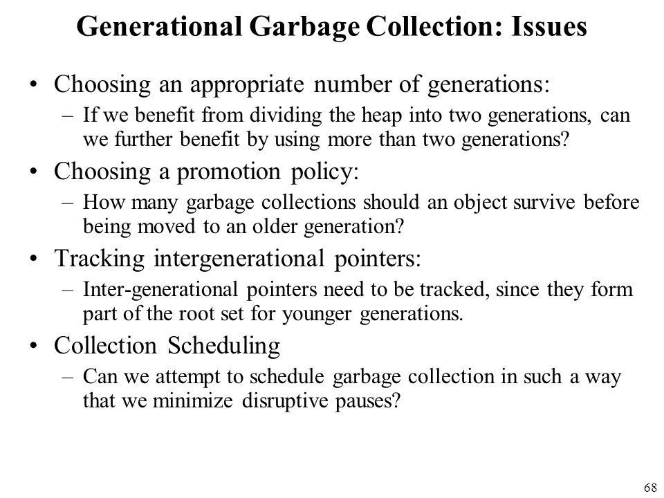 68 Generational Garbage Collection: Issues Choosing an appropriate number of generations: –If we benefit from dividing the heap into two generations, can we further benefit by using more than two generations.