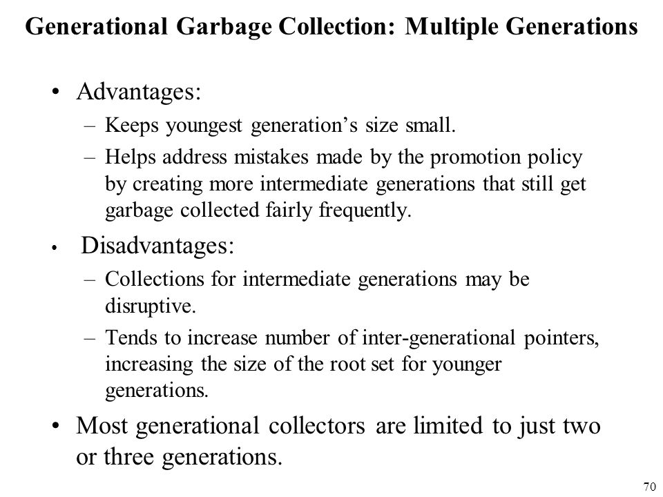 70 Generational Garbage Collection: Multiple Generations Advantages: –Keeps youngest generation's size small.