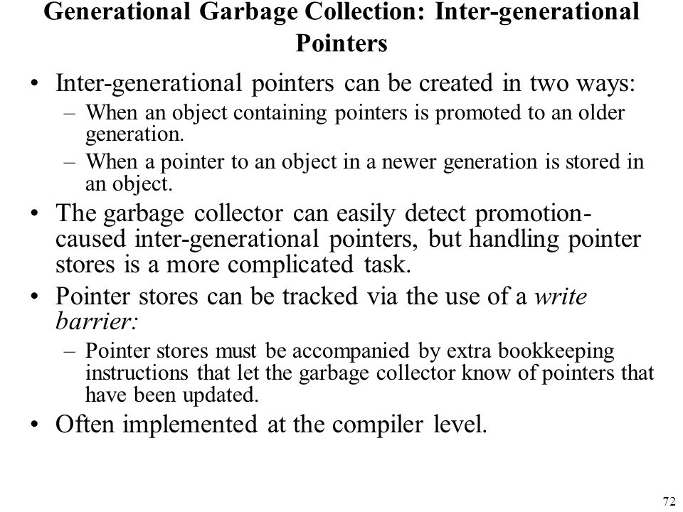72 Generational Garbage Collection: Inter-generational Pointers Inter-generational pointers can be created in two ways: –When an object containing pointers is promoted to an older generation.