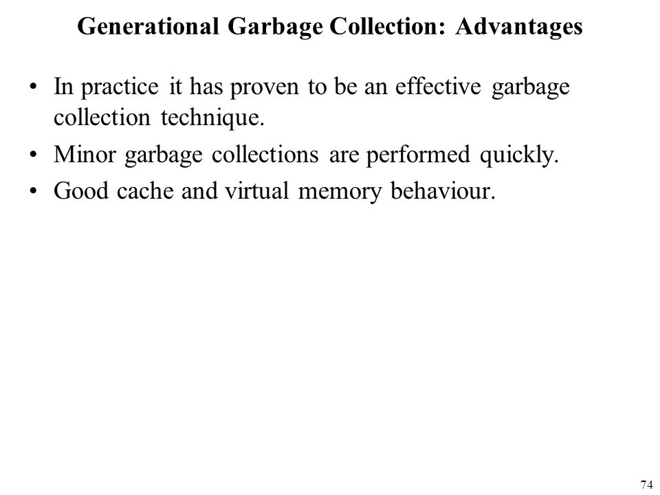 74 Generational Garbage Collection: Advantages In practice it has proven to be an effective garbage collection technique.