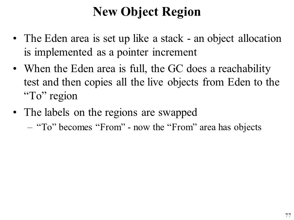 77 New Object Region The Eden area is set up like a stack - an object allocation is implemented as a pointer increment When the Eden area is full, the GC does a reachability test and then copies all the live objects from Eden to the To region The labels on the regions are swapped – To becomes From - now the From area has objects