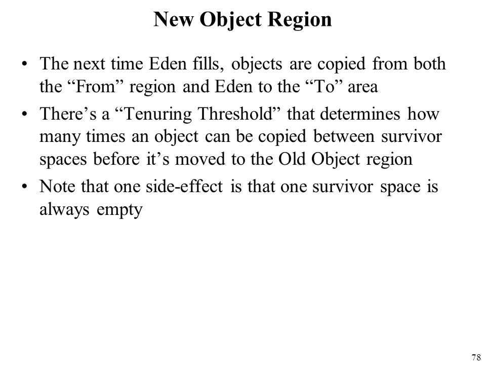 78 New Object Region The next time Eden fills, objects are copied from both the From region and Eden to the To area There's a Tenuring Threshold that determines how many times an object can be copied between survivor spaces before it's moved to the Old Object region Note that one side-effect is that one survivor space is always empty