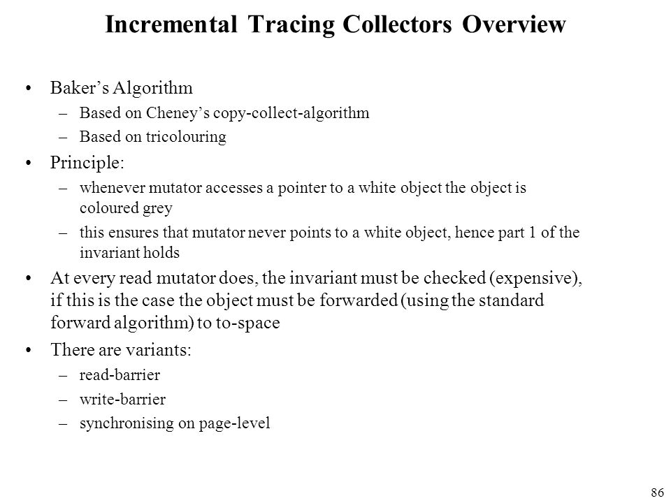 86 Incremental Tracing Collectors Overview Baker's Algorithm –Based on Cheney's copy-collect-algorithm –Based on tricolouring Principle: –whenever mutator accesses a pointer to a white object the object is coloured grey –this ensures that mutator never points to a white object, hence part 1 of the invariant holds At every read mutator does, the invariant must be checked (expensive), if this is the case the object must be forwarded (using the standard forward algorithm) to to-space There are variants: –read-barrier –write-barrier –synchronising on page-level
