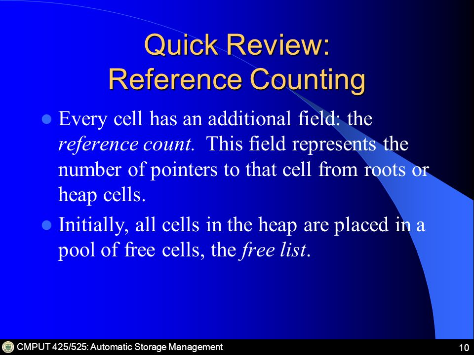 CMPUT 425/525: Automatic Storage Management 10 Quick Review: Reference Counting Every cell has an additional field: the reference count.