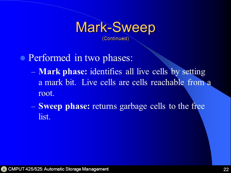 CMPUT 425/525: Automatic Storage Management 22 Mark-Sweep (Continued) Performed in two phases: – Mark phase: identifies all live cells by setting a mark bit.