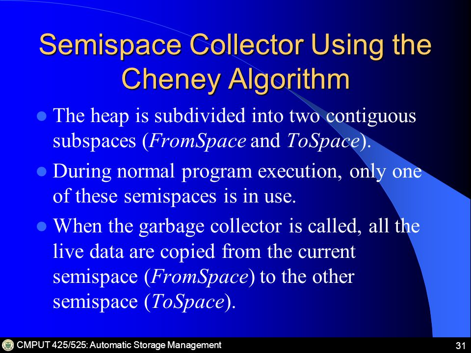 CMPUT 425/525: Automatic Storage Management 31 Semispace Collector Using the Cheney Algorithm The heap is subdivided into two contiguous subspaces (FromSpace and ToSpace).