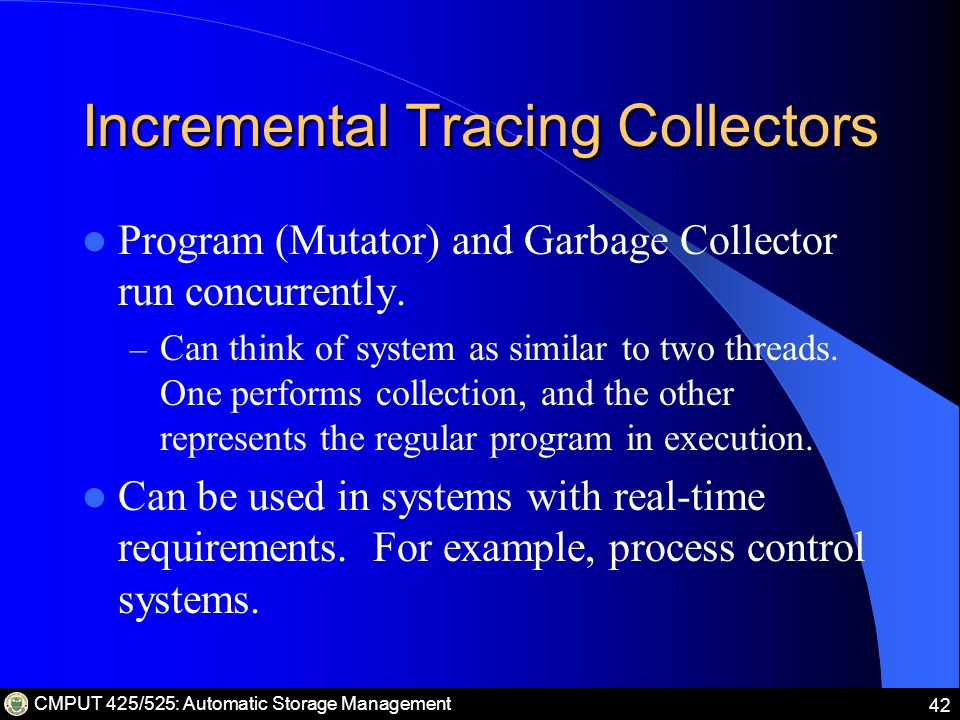 CMPUT 425/525: Automatic Storage Management 42 Incremental Tracing Collectors Program (Mutator) and Garbage Collector run concurrently.