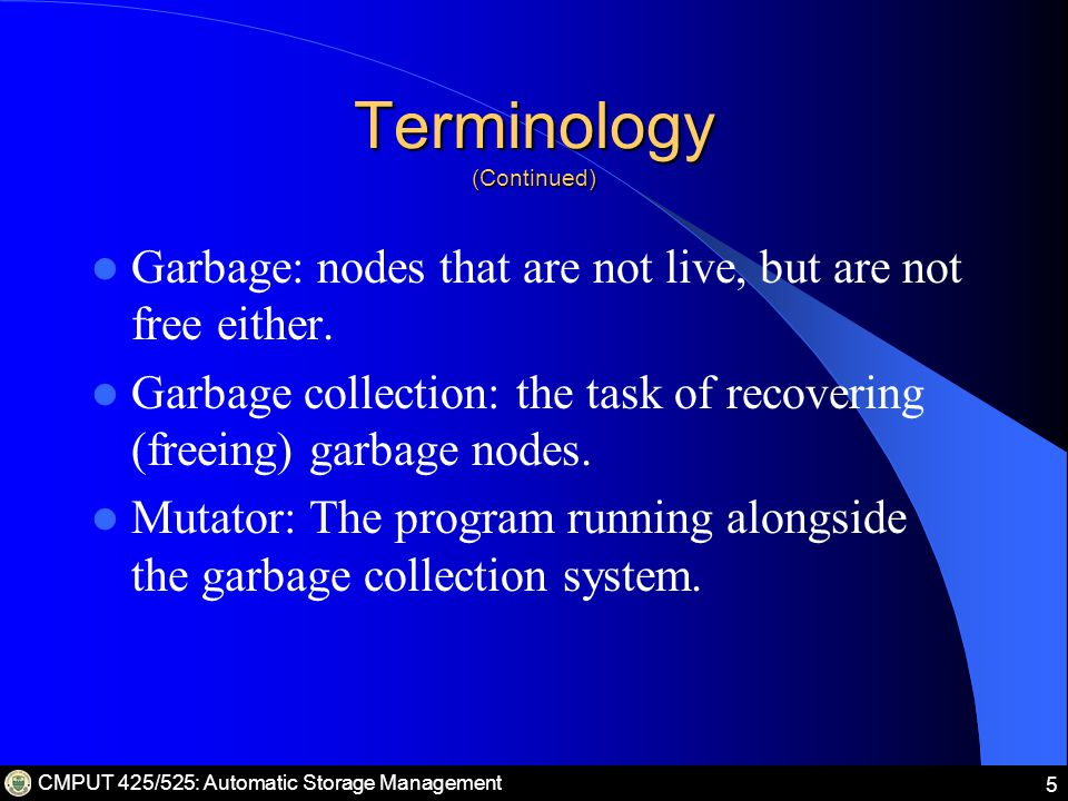 CMPUT 425/525: Automatic Storage Management 5 Terminology (Continued) Garbage: nodes that are not live, but are not free either.