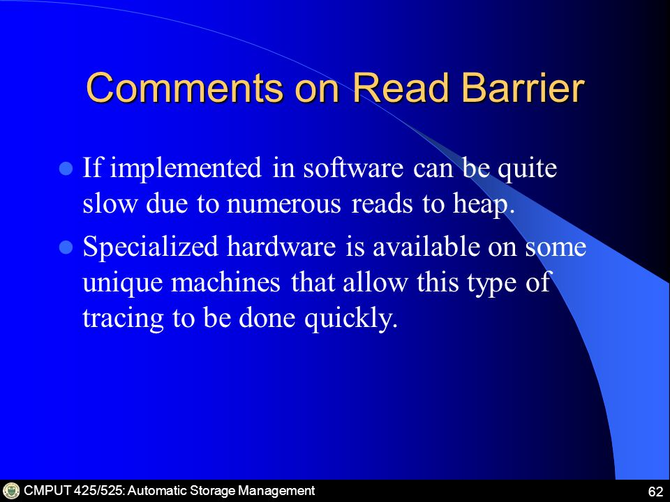 CMPUT 425/525: Automatic Storage Management 62 Comments on Read Barrier If implemented in software can be quite slow due to numerous reads to heap.