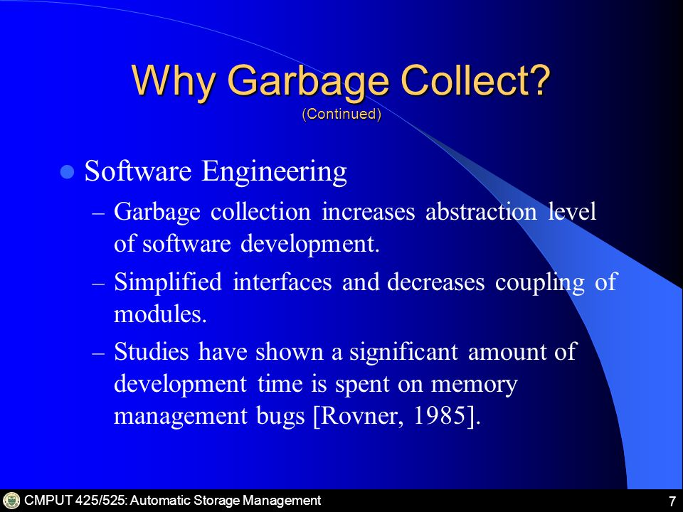 CMPUT 425/525: Automatic Storage Management 38 Copying Garbage Collection: Advantages and Disadvantages (Continued) Disadvantages: – The use of two semi-spaces doubles memory requirement needs – Poor locality.