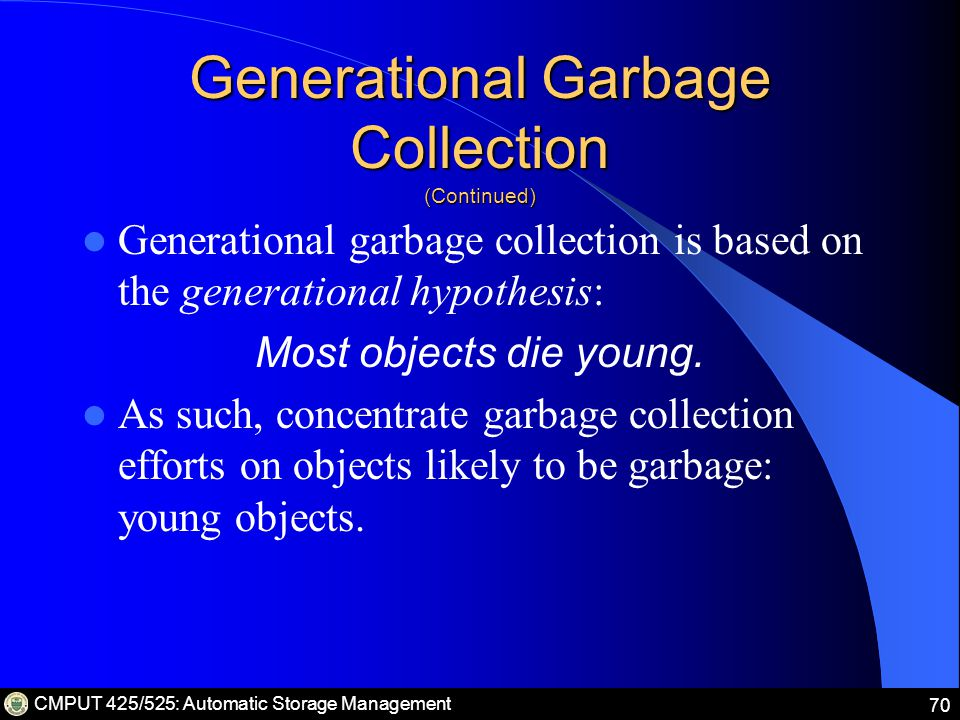 CMPUT 425/525: Automatic Storage Management 70 Generational Garbage Collection (Continued) Generational garbage collection is based on the generational hypothesis: Most objects die young.