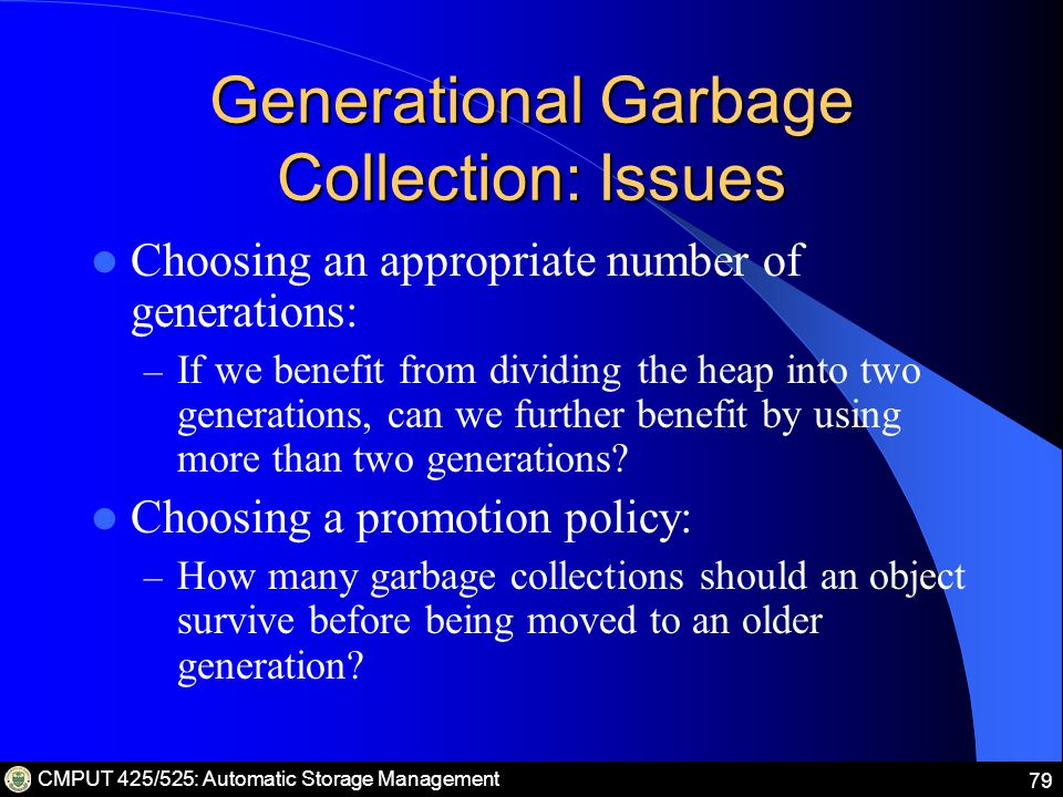CMPUT 425/525: Automatic Storage Management 79 Generational Garbage Collection: Issues Choosing an appropriate number of generations: – If we benefit from dividing the heap into two generations, can we further benefit by using more than two generations.