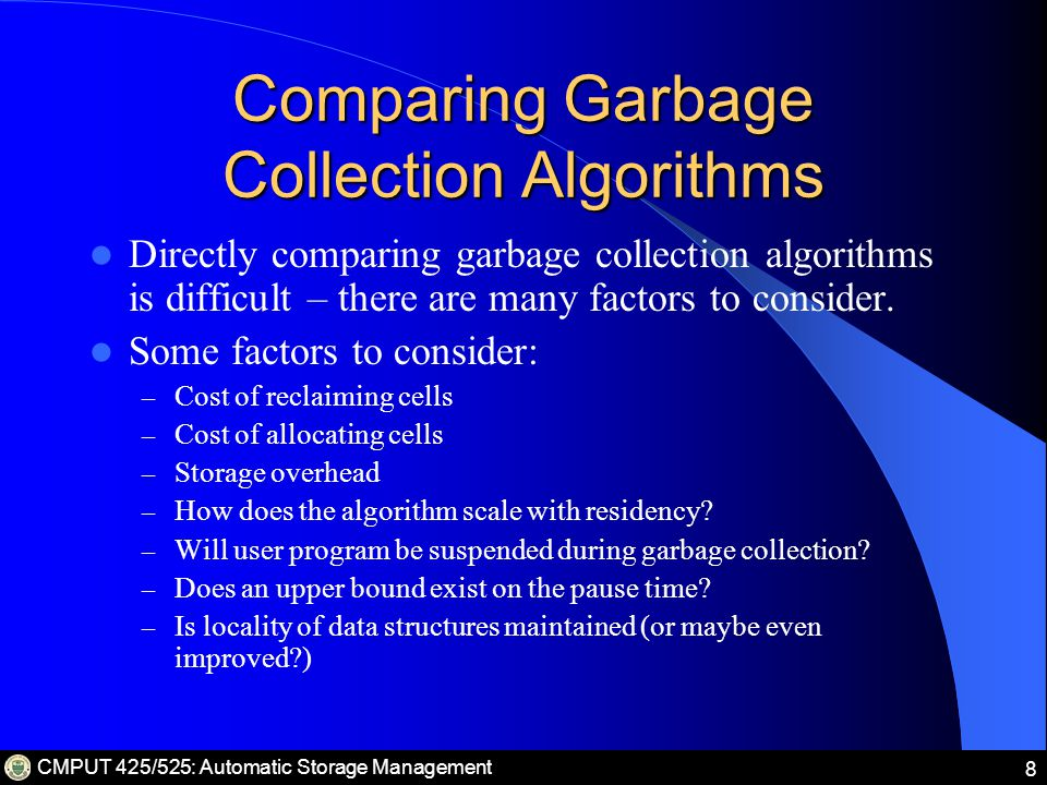 CMPUT 425/525: Automatic Storage Management 9 Classes of Garbage Collection Algorithms Direct Garbage Collectors: a record is associated with each node in the heap.