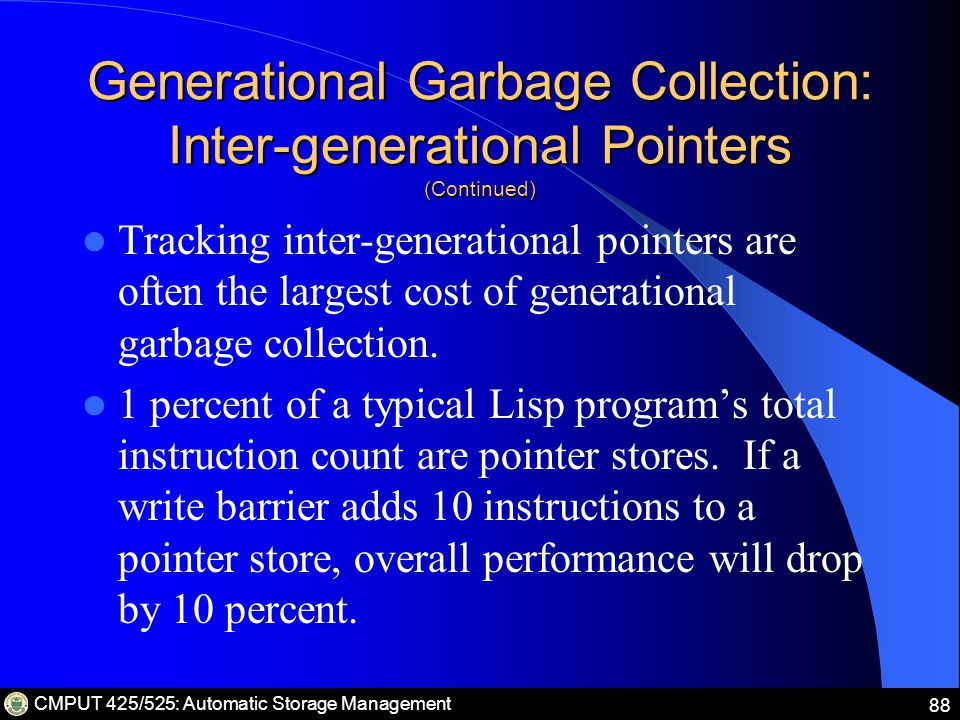 CMPUT 425/525: Automatic Storage Management 88 Generational Garbage Collection: Inter-generational Pointers (Continued) Tracking inter-generational pointers are often the largest cost of generational garbage collection.