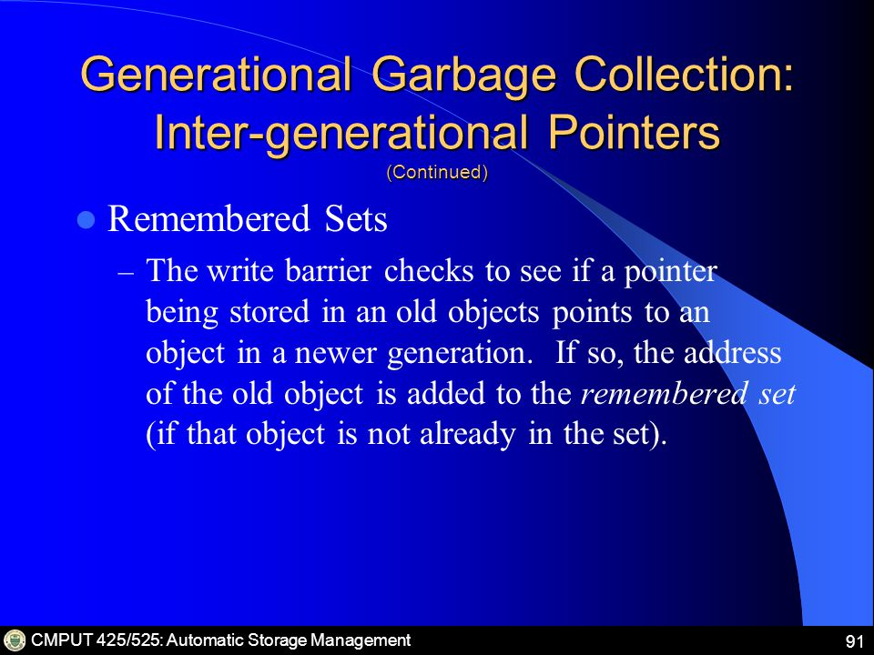 CMPUT 425/525: Automatic Storage Management 91 Generational Garbage Collection: Inter-generational Pointers (Continued) Remembered Sets – The write barrier checks to see if a pointer being stored in an old objects points to an object in a newer generation.