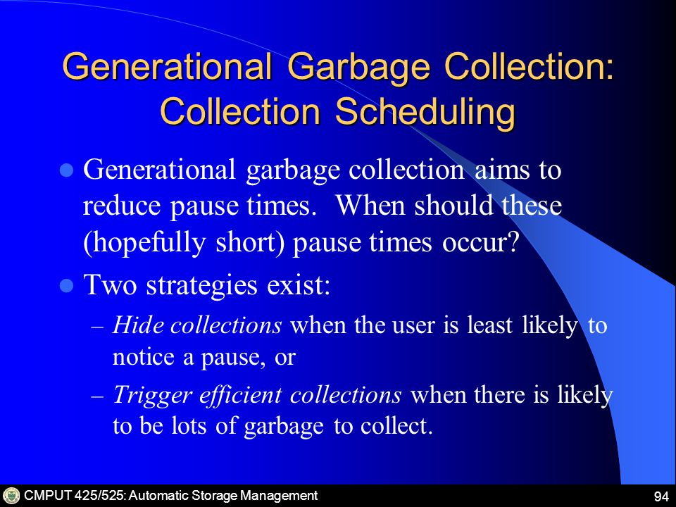 CMPUT 425/525: Automatic Storage Management 94 Generational Garbage Collection: Collection Scheduling Generational garbage collection aims to reduce pause times.