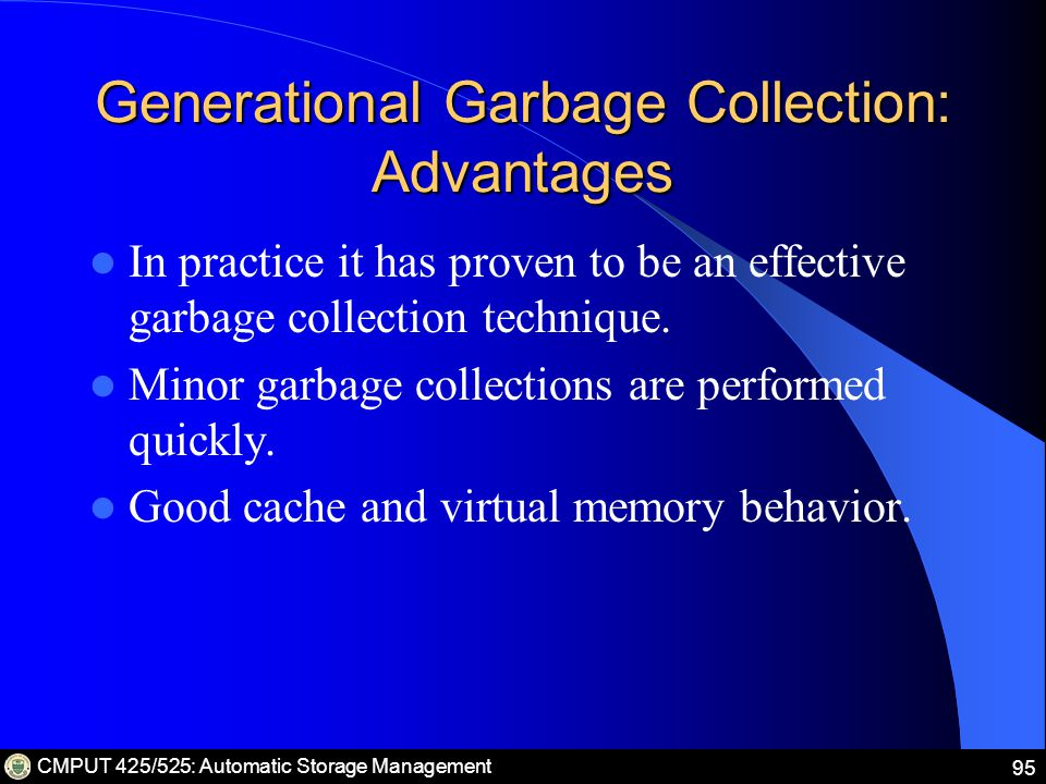 CMPUT 425/525: Automatic Storage Management 95 Generational Garbage Collection: Advantages In practice it has proven to be an effective garbage collection technique.