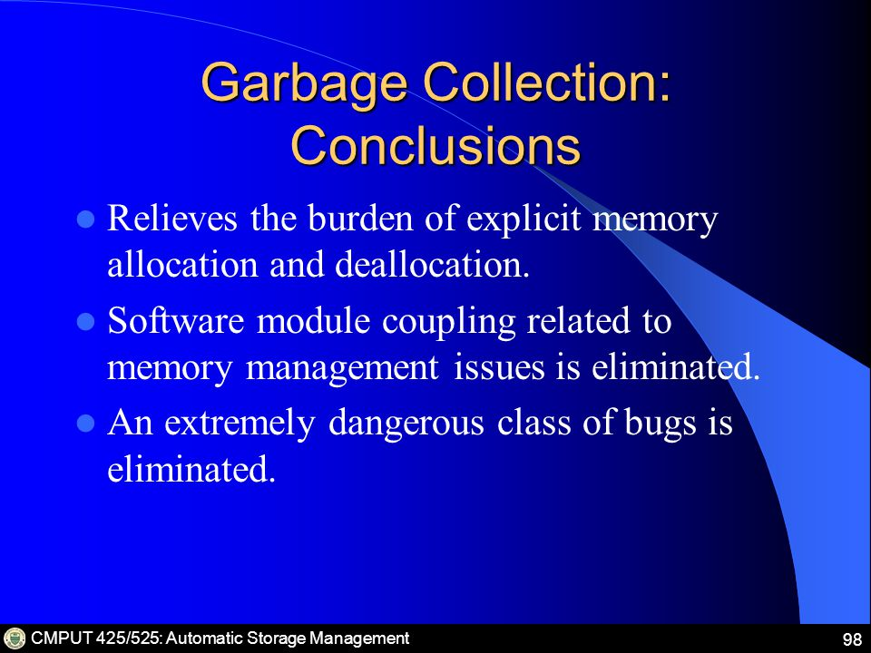 CMPUT 425/525: Automatic Storage Management 98 Garbage Collection: Conclusions Relieves the burden of explicit memory allocation and deallocation.