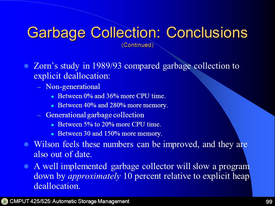 CMPUT 425/525: Automatic Storage Management 99 Garbage Collection: Conclusions (Continued) Zorn's study in 1989/93 compared garbage collection to explicit deallocation: – Non-generational Between 0% and 36% more CPU time.