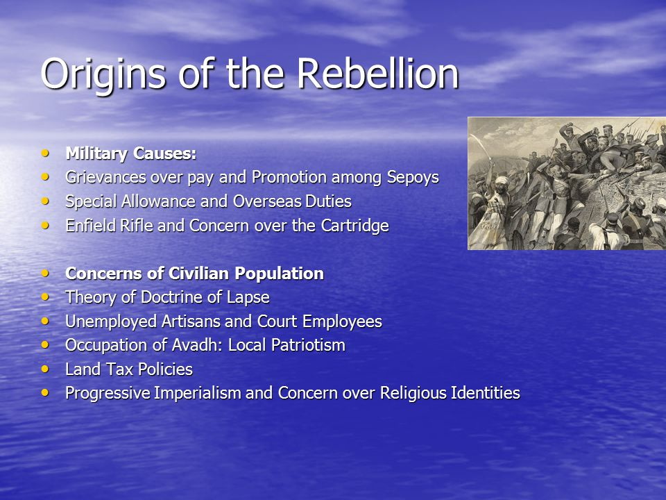 Origins of the Rebellion Military Causes: Military Causes: Grievances over pay and Promotion among Sepoys Grievances over pay and Promotion among Sepoys Special Allowance and Overseas Duties Special Allowance and Overseas Duties Enfield Rifle and Concern over the Cartridge Enfield Rifle and Concern over the Cartridge Concerns of Civilian Population Concerns of Civilian Population Theory of Doctrine of Lapse Theory of Doctrine of Lapse Unemployed Artisans and Court Employees Unemployed Artisans and Court Employees Occupation of Avadh: Local Patriotism Occupation of Avadh: Local Patriotism Land Tax Policies Land Tax Policies Progressive Imperialism and Concern over Religious Identities Progressive Imperialism and Concern over Religious Identities