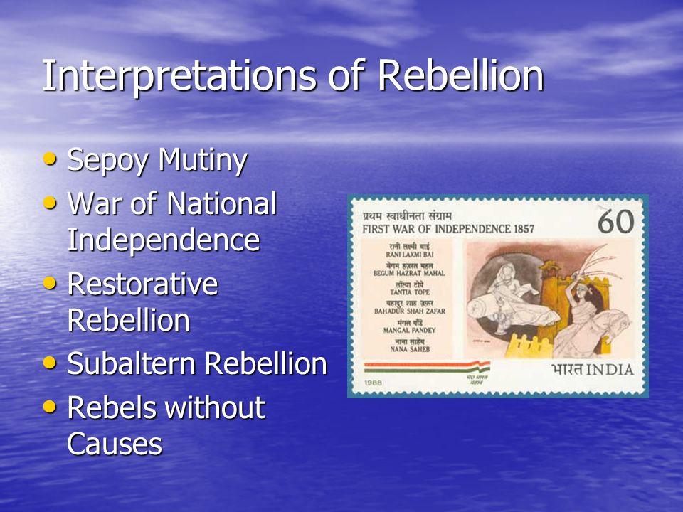 Interpretations of Rebellion Sepoy Mutiny Sepoy Mutiny War of National Independence War of National Independence Restorative Rebellion Restorative Rebellion Subaltern Rebellion Subaltern Rebellion Rebels without Causes Rebels without Causes