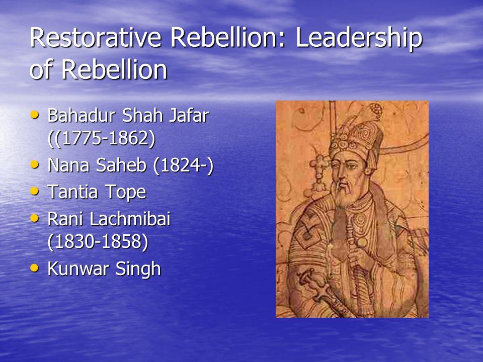 Restorative Rebellion: Leadership of Rebellion Bahadur Shah Jafar ((1775-1862) Bahadur Shah Jafar ((1775-1862) Nana Saheb (1824-) Nana Saheb (1824-) Tantia Tope Tantia Tope Rani Lachmibai (1830-1858) Rani Lachmibai (1830-1858) Kunwar Singh Kunwar Singh