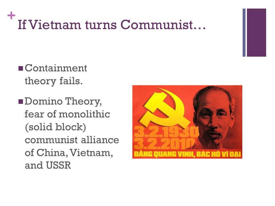 + If Vietnam turns Communist… Containment theory fails. Domino Theory, fear of monolithic (solid block) communist alliance of China, Vietnam, and USSR