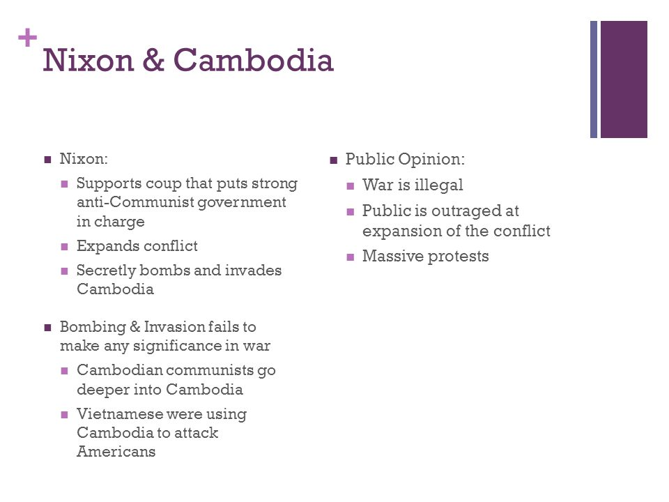 + Nixon & Cambodia Nixon: Supports coup that puts strong anti-Communist government in charge Expands conflict Secretly bombs and invades Cambodia Bomb