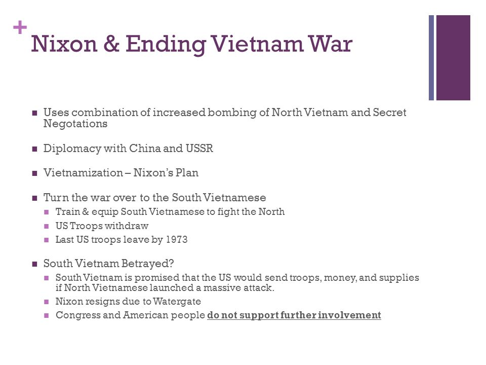 + Nixon & Ending Vietnam War Uses combination of increased bombing of North Vietnam and Secret Negotations Diplomacy with China and USSR Vietnamizatio
