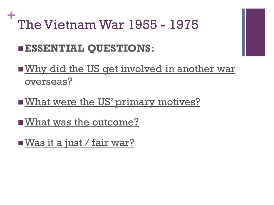 + The Vietnam War 1955 - 1975 ESSENTIAL QUESTIONS: Why did the US get involved in another war overseas? What were the US' primary motives? What was th