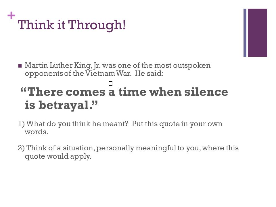 """+ Think it Through! Martin Luther King, Jr. was one of the most outspoken opponents of the Vietnam War. He said: """"There comes a time when silence is b"""