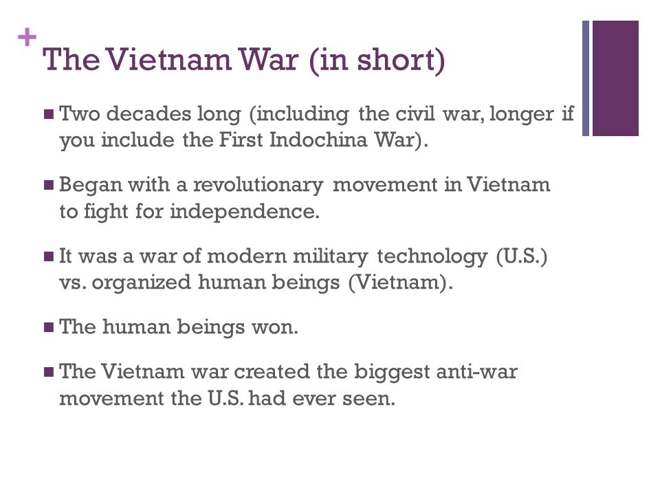 + The Vietnam War (in short) Two decades long (including the civil war, longer if you include the First Indochina War). Began with a revolutionary mov