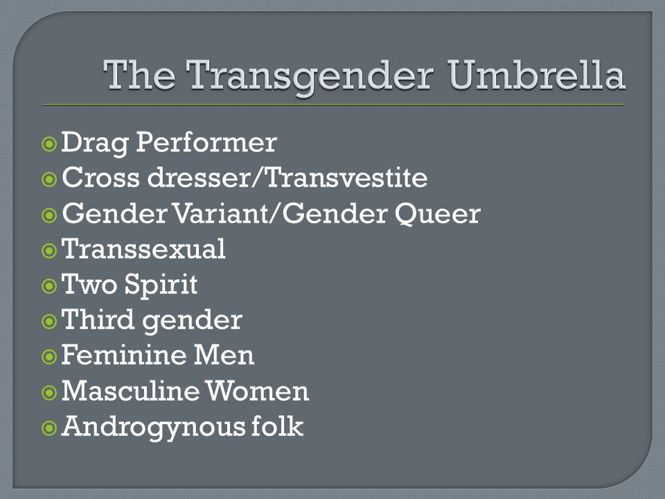  Drag Performer  Cross dresser/Transvestite  Gender Variant/Gender Queer  Transsexual  Two Spirit  Third gender  Feminine Men  Masculine Women  Androgynous folk