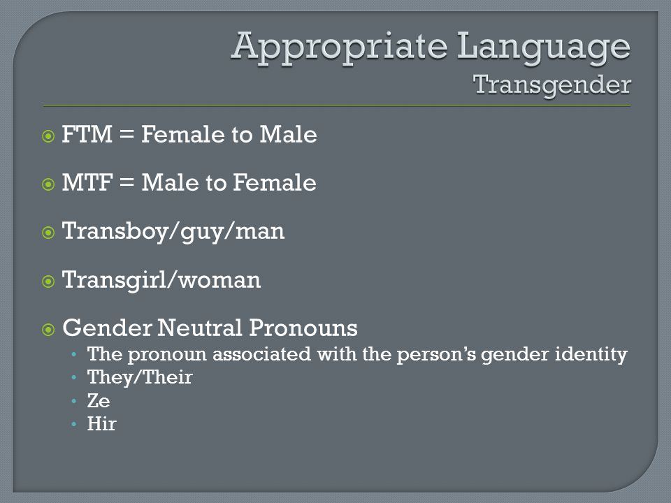  FTM = Female to Male  MTF = Male to Female  Transboy/guy/man  Transgirl/woman  Gender Neutral Pronouns The pronoun associated with the person's gender identity They/Their Ze Hir