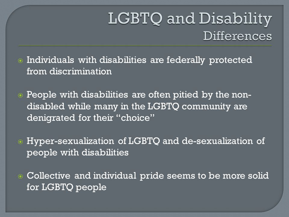  Individuals with disabilities are federally protected from discrimination  People with disabilities are often pitied by the non- disabled while many in the LGBTQ community are denigrated for their choice  Hyper-sexualization of LGBTQ and de-sexualization of people with disabilities  Collective and individual pride seems to be more solid for LGBTQ people