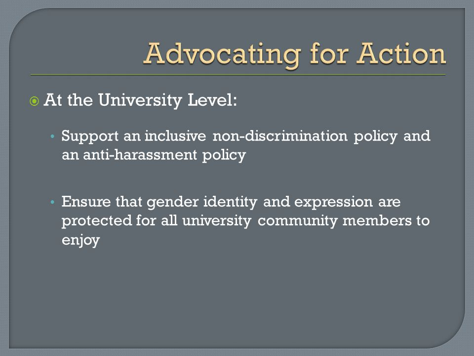  At the University Level: Support an inclusive non-discrimination policy and an anti-harassment policy Ensure that gender identity and expression are protected for all university community members to enjoy