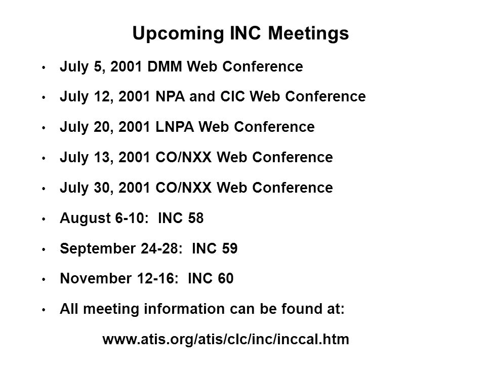 Upcoming INC Meetings July 5, 2001 DMM Web Conference July 12, 2001 NPA and CIC Web Conference July 20, 2001 LNPA Web Conference July 13, 2001 CO/NXX