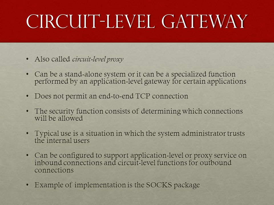 Circuit-Level Gateway Also called circuit-level proxyAlso called circuit-level proxy Can be a stand-alone system or it can be a specialized function performed by an application-level gateway for certain applicationsCan be a stand-alone system or it can be a specialized function performed by an application-level gateway for certain applications Does not permit an end-to-end TCP connectionDoes not permit an end-to-end TCP connection The security function consists of determining which connections will be allowedThe security function consists of determining which connections will be allowed Typical use is a situation in which the system administrator trusts the internal usersTypical use is a situation in which the system administrator trusts the internal users Can be configured to support application-level or proxy service on inbound connections and circuit-level functions for outbound connectionsCan be configured to support application-level or proxy service on inbound connections and circuit-level functions for outbound connections Example of implementation is the SOCKS packageExample of implementation is the SOCKS package
