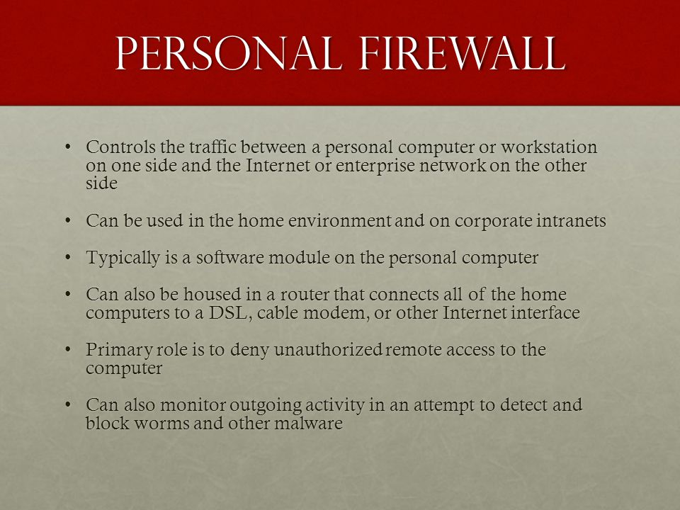 Personal Firewall Controls the traffic between a personal computer or workstation on one side and the Internet or enterprise network on the other sideControls the traffic between a personal computer or workstation on one side and the Internet or enterprise network on the other side Can be used in the home environment and on corporate intranetsCan be used in the home environment and on corporate intranets Typically is a software module on the personal computerTypically is a software module on the personal computer Can also be housed in a router that connects all of the home computers to a DSL, cable modem, or other Internet interfaceCan also be housed in a router that connects all of the home computers to a DSL, cable modem, or other Internet interface Primary role is to deny unauthorized remote access to the computerPrimary role is to deny unauthorized remote access to the computer Can also monitor outgoing activity in an attempt to detect and block worms and other malwareCan also monitor outgoing activity in an attempt to detect and block worms and other malware
