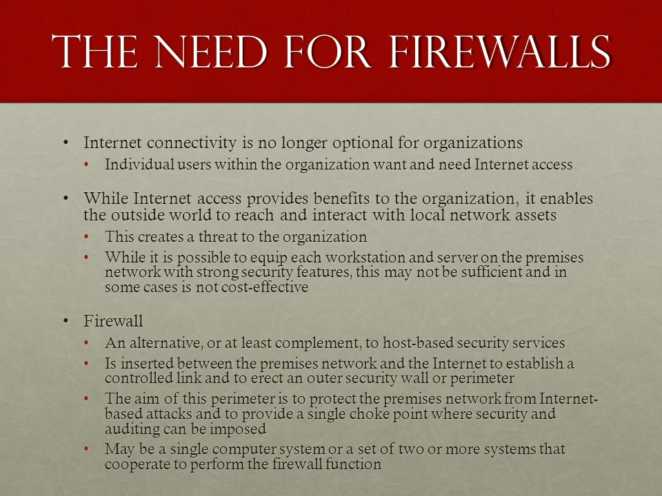The Need for firewalls Internet connectivity is no longer optional for organizationsInternet connectivity is no longer optional for organizations Individual users within the organization want and need Internet accessIndividual users within the organization want and need Internet access While Internet access provides benefits to the organization, it enables the outside world to reach and interact with local network assetsWhile Internet access provides benefits to the organization, it enables the outside world to reach and interact with local network assets This creates a threat to the organizationThis creates a threat to the organization While it is possible to equip each workstation and server on the premises network with strong security features, this may not be sufficient and in some cases is not cost-effectiveWhile it is possible to equip each workstation and server on the premises network with strong security features, this may not be sufficient and in some cases is not cost-effective FirewallFirewall An alternative, or at least complement, to host-based security servicesAn alternative, or at least complement, to host-based security services Is inserted between the premises network and the Internet to establish a controlled link and to erect an outer security wall or perimeterIs inserted between the premises network and the Internet to establish a controlled link and to erect an outer security wall or perimeter The aim of this perimeter is to protect the premises network from Internet- based attacks and to provide a single choke point where security and auditing can be imposedThe aim of this perimeter is to protect the premises network from Internet- based attacks and to provide a single choke point where security and auditing can be imposed May be a single computer system or a set of two or more systems that cooperate to perform the firewall functionMay be a single computer system or a set of two or more systems that cooperate to perform the firewall function
