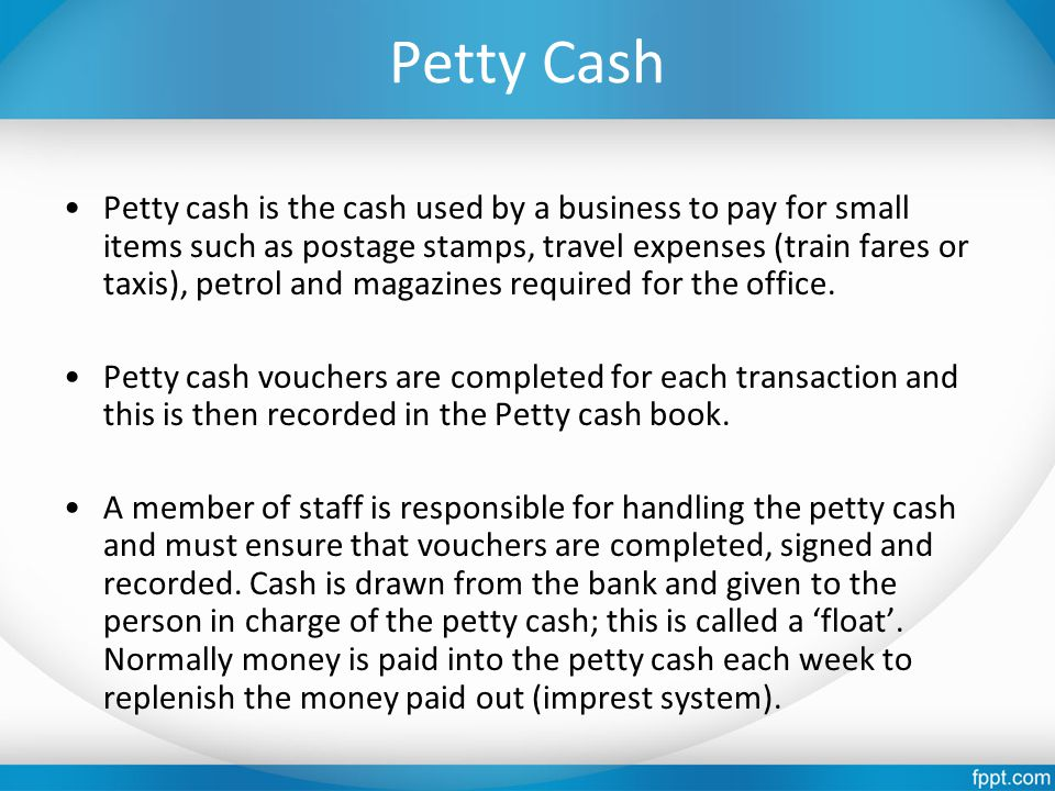 Petty Cash Petty cash is the cash used by a business to pay for small items such as postage stamps, travel expenses (train fares or taxis), petrol and