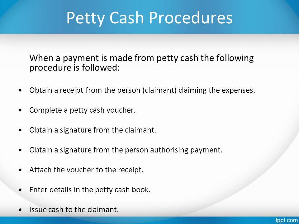 Petty Cash Procedures When a payment is made from petty cash the following procedure is followed: Obtain a receipt from the person (claimant) claiming