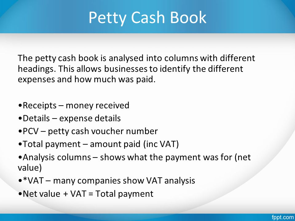 Petty Cash Book The petty cash book is analysed into columns with different headings. This allows businesses to identify the different expenses and ho
